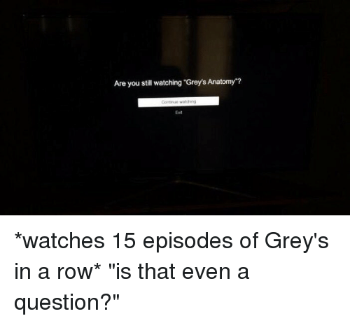 Are You Still Watching Grey\'s Anatomy *Watches 15 Episodes of Grey\'s ...