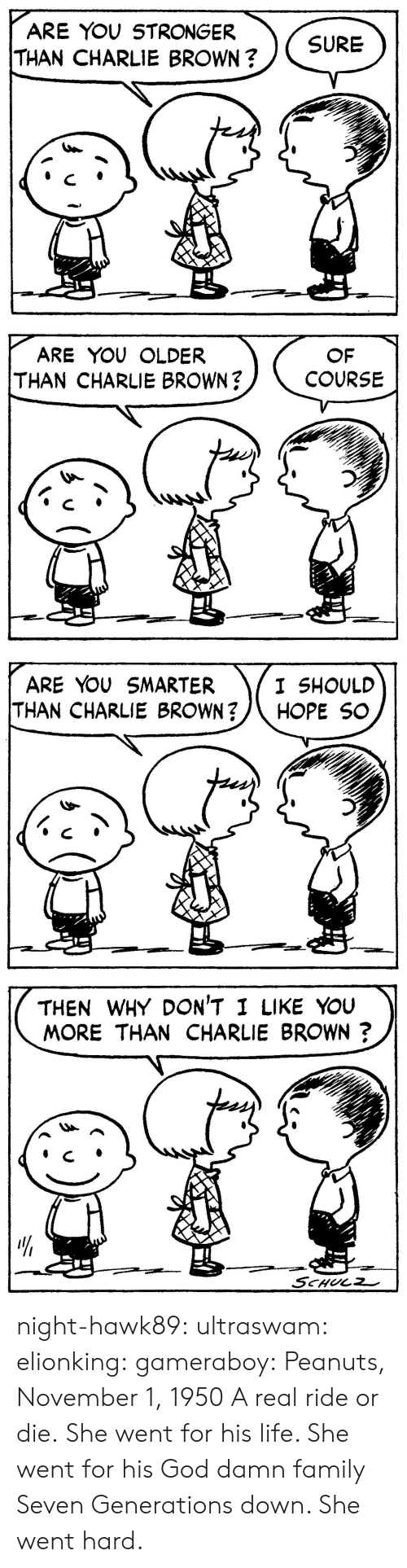 Bailey Jay, Charlie, and Family: ARE YOU STRONGER  THAN CHARLIE BROWN?  SURE   ARE YOU OLDER  THAN CHARLIE BROWN?  OF  COURSE   ARE YOU SMARTER  THAN CHARLIE BROWN?/\ HOPE SC  I SHOULD   THEN WHY DON'T I LIKE YouU  MORE THAN CHARLIE BROWN?  リ  4  せー night-hawk89:  ultraswam:  elionking:  gameraboy:  Peanuts, November 1, 1950     A real ride or die.   She went for his life. She went for his God damn family Seven Generations down. She went hard.