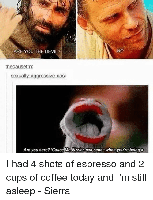 Memes, Devil, and Coffee: ARE YOU THE DEVIL?  NO  heca  sexually aggressive-cas:  Are you sure? 'cause Mr Fizzles can sense when you're being a I had 4 shots of espresso and 2 cups of coffee today and I'm still asleep - Sierra