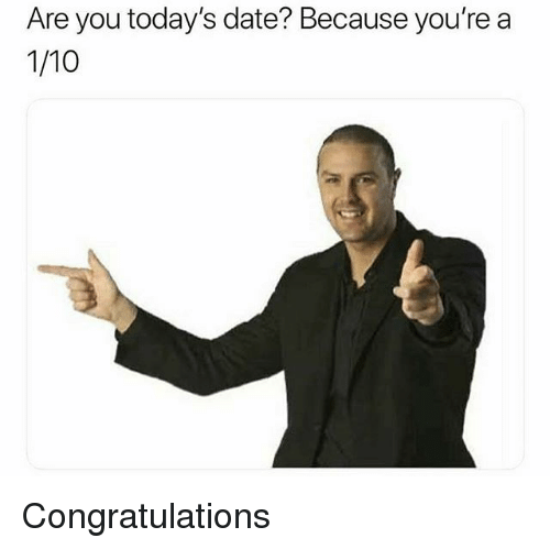 Congratulations, Date, and Dank Memes: Are you today's date? Because you're a  1/10 Congratulations