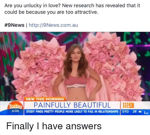 Funny, In Love, and Fails: Are you unlucky in love? New research has revealed that it  could be because you are too attractive.  #9News  I http://9News.com.au  NEW THIS MORNING  av PAINFULLY BEAUTIFUL  606  STUDY FINDS PRETTY PEOPLE MORE LIKELY TO FAIL IN RELATIONSHIPS SYD 28  Is Finally I have answers