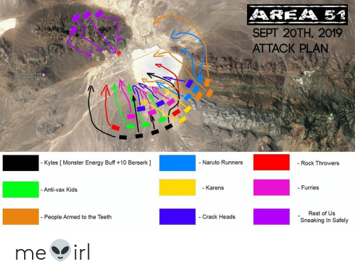 Energy, Monster, and Naruto: AREA 5  SEPT 20TH, 2019  ATTACK PLAN  SA Reasearch and  Developement Facility  Bald Mountain  - Naruto Runners  - Kyles [ Monster Energy Buff +10 Berserk ]  Rock Throwers  - Karens  - Furries  - Anti-vax Kids  Rest of Us  People Armed to the Teeth  - Crack Heads  Sneaking In Safely me👽irl