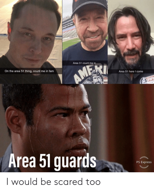 Fam, Express, and Area 51: Area 51 count me in  On the area 51 thing, count me in fam  AMEXI  Area 51 here I come  CYCLE  Area 51 guards  PS Express I would be scared too