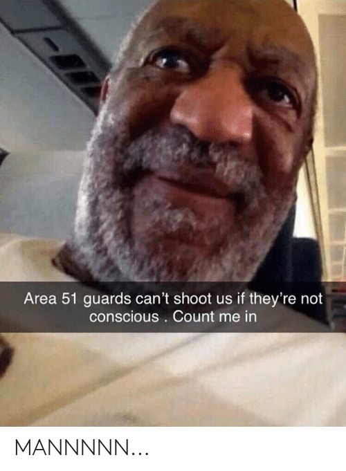 Dank Memes, Area 51, and Conscious: Area 51 guards can't shoot us if they're not  conscious . Count me in MANNNNN...