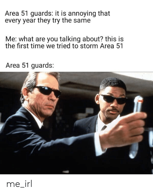 Time, Irl, and Me IRL: Area 51 guards: it is annoying that  every year they try the same  Me: what are you talking about? this is  the first time we tried to storm Area 51  Area 51 guards: me_irl