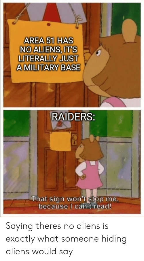 Aliens, Raiders, and Area 51: AREA 51 HAS  NO ALIENS, IT'S  LITERALLY JUST  AMILITARY BASE  RAIDERS:  That sign won't stop me,  because I can't read! Saying theres no aliens is exactly what someone hiding aliens would say