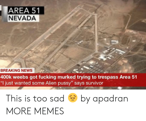 """Dank, Fucking, and Memes: AREA 51  NEVADA  BREAKING NEWS  400k weebs got fucking murked trying to trespass Area 51  """"I just wanted some Alien pussy"""" says survivor This is too sad 😔 by apadran MORE MEMES"""