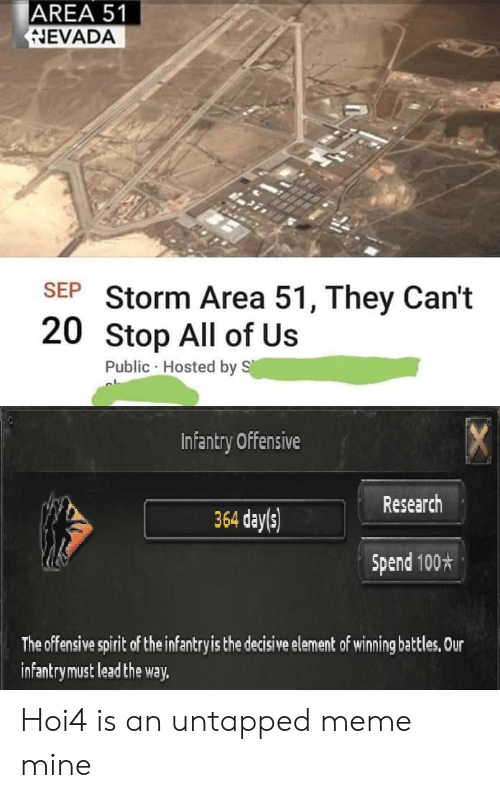 Meme, Spirit, and Dank Memes: AREA 51  NEVADA  SEP Storm Area 51, They Can't  20 Stop All of Us  Public Hosted by S  CX  Infantry Offensive  Research  364 day(s)  Spend 100*  The offensive spirit of the infantry is the decisive element of winning battles, Our  infantrymust lead the way. Hoi4 is an untapped meme mine