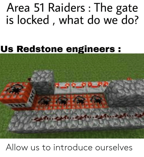 Reddit, Raiders, and Gate: Area 51 Raiders The gate  is locked, what do we do?  Us Redstone engineers:  TNT Allow us to introduce ourselves