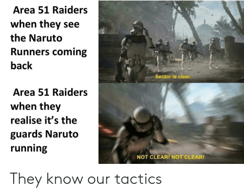 Naruto, Raiders, and Running: Area 51 Raiders  when they see  the Naruto  Runners coming  back  Sector is clear.  Area 51 Raiders  when they  realise it's the  guards Naruto  running  NOT CLEAR! NOT CLEAR! They know our tactics