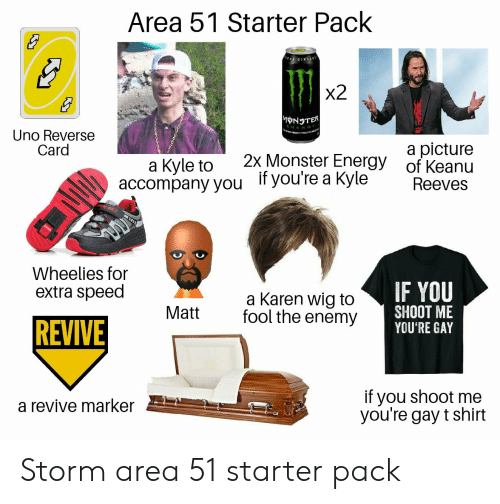 Energy, Monster, and Uno: Area 51 Starter Pack  GINE  x2  MNSTER  Uno Reverse  Card  a picture  of Keanu  Reeves  2x Monster Energy  a Kyle to  accompany you  Ityou're a Kyle  DNS  Wheelies for  extra speed  IF YOU  SHOOT ME  YOU'RE GAY  a Karen wig to  fool the enemy  Matt  REVIVE  if you shoot me  you're gay t shirt  a revive marker Storm area 51 starter pack