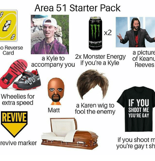 Energy, Monster, and Starter Pack: Area 51 Starter Pack  x2  o Reverse  Card  a picture  of KeanL  2x Monster Energy  a Kyle to  accompany you  if you're a Kyle  Reeves  Wheelies for  extra speed  IF YOU  a Karen wig to  fool the enemy  SHOOT ME  YOU'RE GAY  Matt  REVIVE  if you shoot m  you're gay t sh  revive marker
