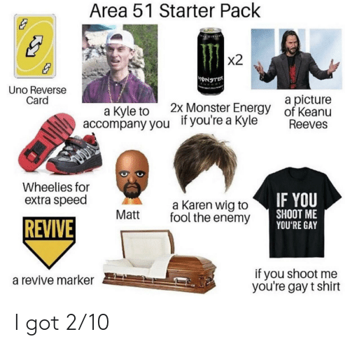 Energy, Monster, and Uno: Area 51 Starter Pack  x2  yoNSTER  Uno Reverse  Card  a picture  of Keanu  2x Monster Energy  а Kyle to  accompany you  if you're a Kyle  Reeves  Wheelies for  IF YOU  SHOOT ME  YOU'RE GAY  extra speed  a Karen wig to  fool the enemy  Matt  REVIVE  if you shoot me  you're gay t shirt  a revive marker I got 2/10
