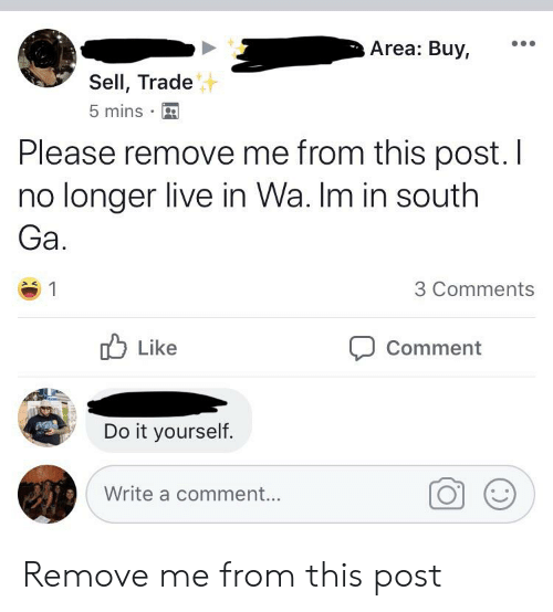 Live, Oldpeoplefacebook, and Comment: Area: Buy,  Sell, Trade  5 mins  Please remove me from this post. I  no longer live in Wa. Im in south  Ga.  3 Comments  Like  Comment  Do it yourself.  Write a comment... Remove me from this post