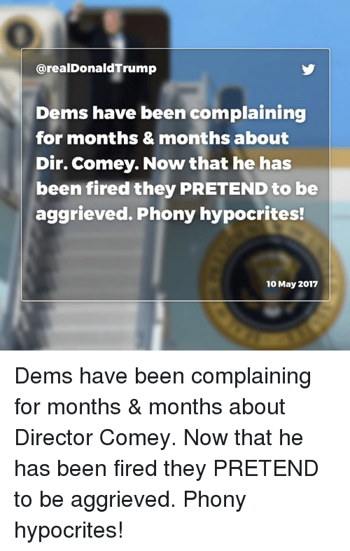 Been, Pretenders, and May: arealDonaldTrump  Dems have been complaining  for months & months about  Dir. Comey. Now that he has  been fired they PRETEND to be  aggrieved. Phony hypocrites!  10 May 2017 Dems have been complaining for months & months about Director Comey. Now that he has been fired they PRETEND to be aggrieved. Phony hypocrites!
