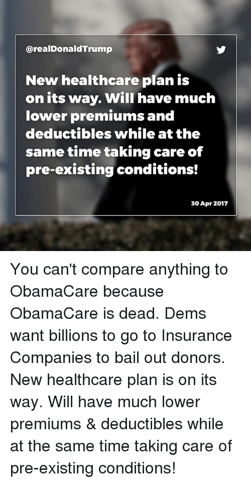 Obamacare, Time, and Insurance: arealDonaldTrump  New healthcare plan is  on its way. Will have much  lower premiums and  deductibles while at the  sametime taking care of  pre-existing conditions!  30 Apr 2017 You can't compare anything to ObamaCare because ObamaCare is dead. Dems want billions to go to Insurance Companies to bail out donors. New healthcare plan is on its way. Will have much lower premiums & deductibles while at the same time taking care of pre-existing conditions!