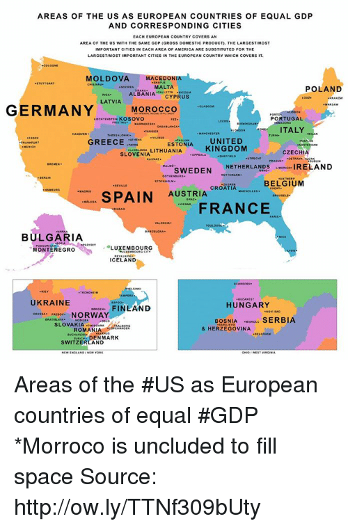 America, Belgium, and Dank: AREAS OF THE US AS EUROPEAN COUNTRIES OF EQUAL GDP  AND CORRESPONDING CITIES  EACH EUROPEAN COUNTRY COVERS AN  AREA OF THE US WITH THE SAME GDP (GROSS DOMESTIC PRODUCT). THE LARGESTIMOST  MPORTANT CITIES IN EACH AREA OF AMERICA ARE SUBSTITUTED FOR THE  LARGESTIMOST IMPORTANT CITIES IN THE EUROPEAN COUNTRY WHICH COVERSIT.  MOLDOVA MACEDONIA  MALTA  POLAND  ALBANIA  CYPRUS  LATVIA  GERMANY  MOROCCO  PORTUGAL  KOSOVO  ITALY  ESTONIA UNITED  GREECE  AMSTERDAM  KINGDOM  LITHUANIA  CZECHIA  SLOVENIA  UTRECHT  SWEDEN  NETHERLANDS  uve IRELAND  BELGIUM  CROATIA  MAxsteues.  SPAIN  AUSTRIA  MALAGA  FRANCE  BULGARIA  MONTENEGRO  LUXEMBOURG  ICELAND  UKRAINE  HUNGARY  FINLAND  NORWAY  BOSNIA  scoue SERBIA  OSLO  SLOVAKIA TINIsoMAA  & HERZEGOVINA  ROMANIA  zuNaCH. DENMARK  SWITZERLAND Areas of the #US as European countries of equal #GDP *Morroco is uncluded to fill space Source: http://ow.ly/TTNf309bUty