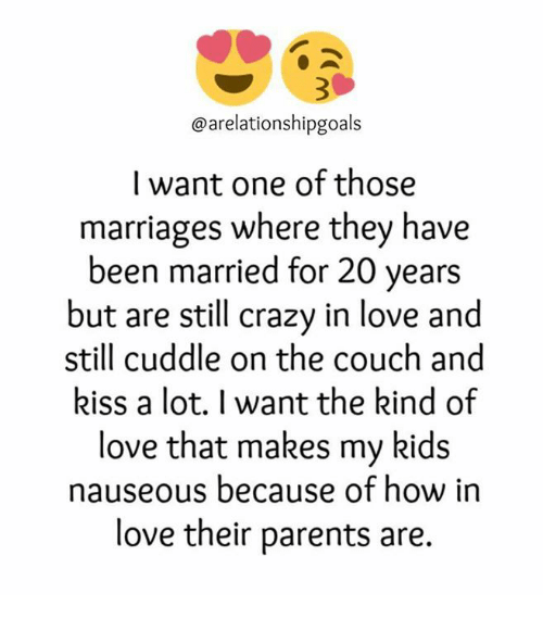 Crazy, Love, and Marriage: arelationshipgoals  I want one of those  marriages where they have  been married for 20 years  but are still crazy in love and  still cuddle on the couch and  kiss a lot. I want the kind of  love that makes my kids  nauseous because of how in  love their parents are.