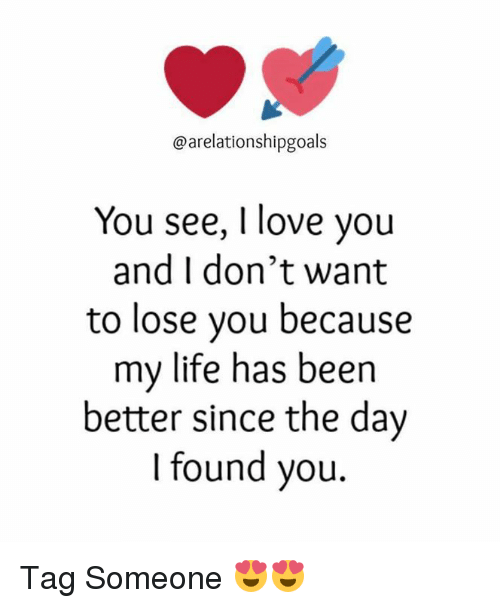 Life, Love, and Memes: @arelationshipgoals  You see, I love you  and I don't want  to lose you because  my life has been  better since the day  I found you. Tag Someone 😍😍