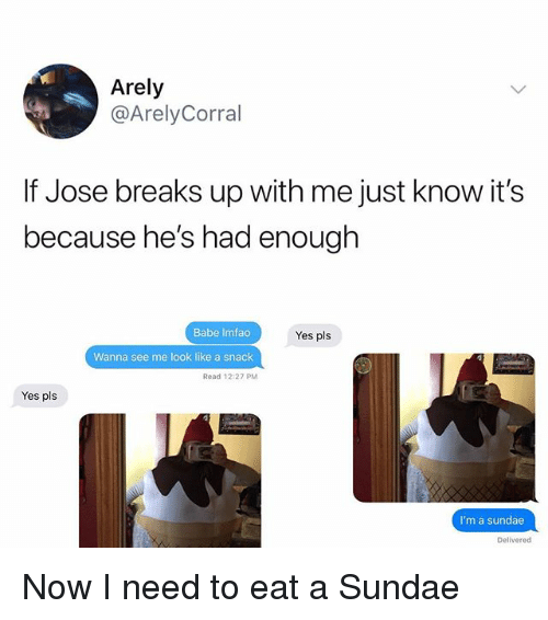 Memes, 🤖, and Yes: Arely  @ArelyCorral  If Jose breaks up with me just know it's  because he's had enough  Babe Imfao  Wanna see me look like a snack  Read 12:27 PM  Yes pls  Yes pls  I'm a sundae  Delivered Now I need to eat a Sundae