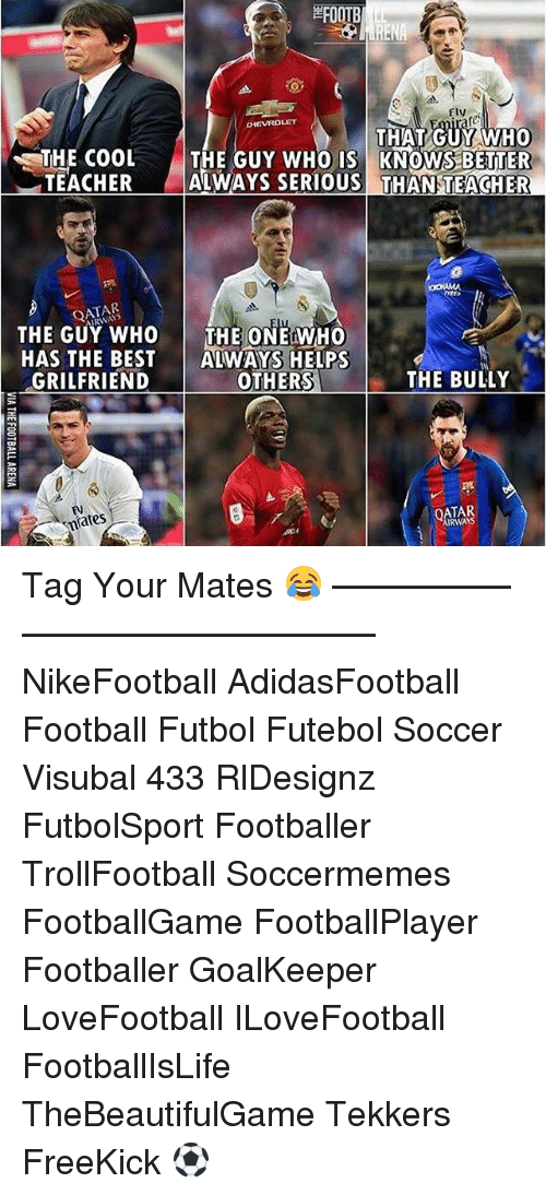 Memes, 🤖, and Teachers: ARENA  Fly  OHEVROLET  THAT GUY WHO  THE COOL THE GUY WHO IS KNOWS BETTER  TEACHER  ALIWAYS SERIOUS THAN TEACHER  ARWAS  THE GUY WHO  THE CONEfWHO  HAS THE BEST  ALWAYS HELPS  GRIL FRIEND  THE BULLY  OTHERS  OATAR  Rates  IRWAYS Tag Your Mates 😂 –————–————–————–— NikeFootball AdidasFootball Football Futbol Futebol Soccer Visubal 433 RlDesignz FutbolSport Footballer TrollFootball Soccermemes FootballGame FootballPlayer Footballer GoalKeeper LoveFootball ILoveFootball FootballIsLife TheBeautifulGame Tekkers FreeKick ⚽️