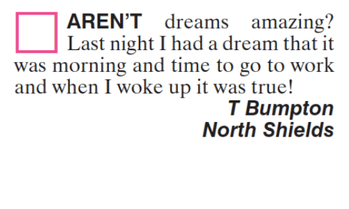 A Dream, Memes, and 🤖: AREN'T  dreams  amazing?  Last night I had a dream that it  was morning and time to go to work  and when I woke up it was true!  T Bumpton  North Shields