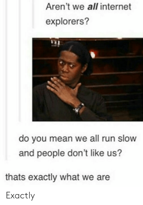 Internet, Run, and Mean: Aren't we all internet  explorers?  do you mean we all run slow  and people don't like us?  thats exactly what we are Exactly