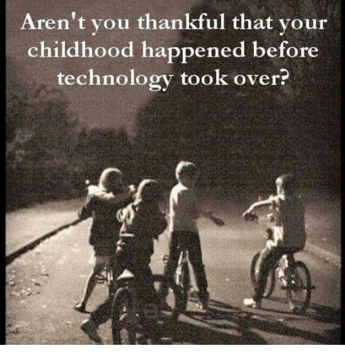 Memes, Technology, and Arent You: Aren't you thankful that your  childhood happened before  technology took over?