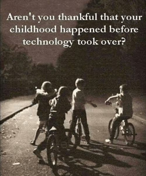 Dank, Technology, and Arent You: Aren't you thankful that your  childhood happened before  technology took over?