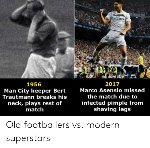 Match, Old, and Rest: ares  2017  Marco Asensio missed  1956  Man City keeper Bert  Trautmann breaks his  neck, plays rest of  match  the match due to  infected pimple from  shaving legs Old footballers vs. modern superstars