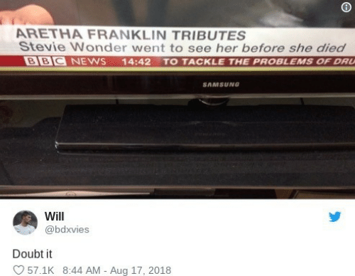 News, Stevie Wonder, and Bbc News: ARETHA FRANKLIN TRIBUTES  Stevie Wonder went to see her before she died  BBC NEWS  14:42 TO TACKLE THE PROBLEMS OF DRU  SAMSUNG  Will  @bdxvies  Doubt it  57.1K 8:44 AM - Aug 17, 2018