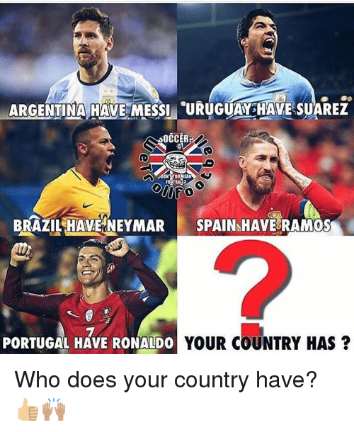 Memes, Neymar, and Brazil: ARGENTIMA HAVE MESSI URUHESUAREZ  OCCER  BRAZIL HAVE NEYMAR SPAIN HAVE RAMOS  2  PORTUGAL HAVE RONALDO  YOUR COUNTRY HAS? Who does your country have? 👍🏼🙌🏽
