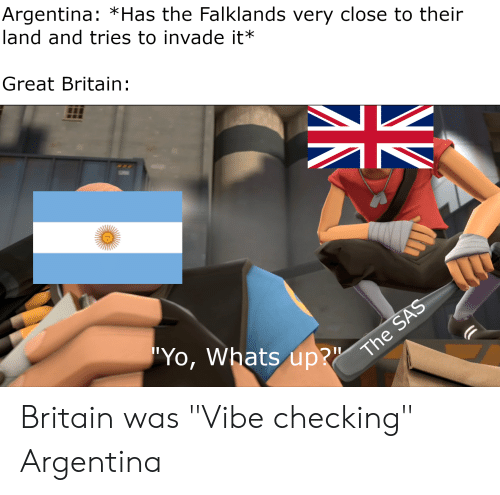 """Yo, Argentina, and History: Argentina: *Has the Falklands very close to their  land and tries to invade it*  Great Britain:  """"Yo, Whats up?""""  The SAS  NZ Britain was """"Vibe checking"""" Argentina"""