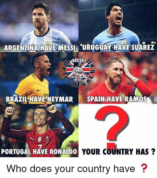 Memes, Argentina, and Brazil: ARGENTINA HAVE MESSI RUHEUAREZ  OCCER  OTBALL  BRAZIL HAVNEYMAR SPAIN HAVE RAMOS  PORTUGAL HAVE RONALDO  YOUR COUNTRY HAS Who does your country have ❓