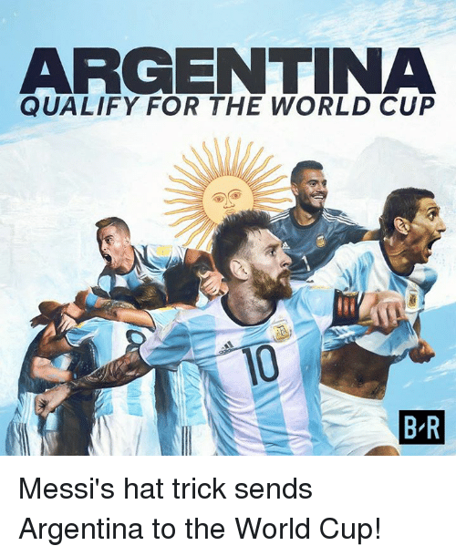 World Cup, Argentina, and World: ARGENTINA  QUALIFY FOR THE WORLD CUP  10  B-R Messi's hat trick sends Argentina to the World Cup!