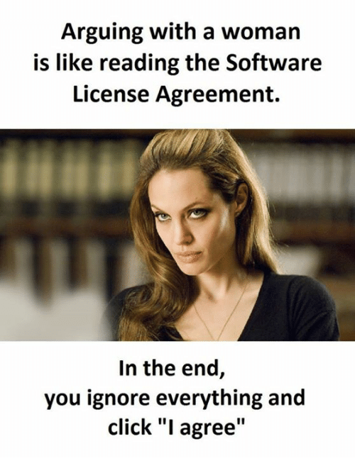 "Arguing, Memes, and 🤖: Arguing with a woman  is like reading the Software  License Agreement.  In the end,  you ignore everything and  click ""I agree"""