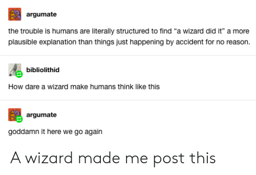 "Tumblr, Reason, and How: argumate  the trouble is humans are literally structured to find ""a wizard did it"" a more  plausible explanation than things just happening by accident for no reason.  bibliolithid  How dare a wizard make humans think like this  argumate  goddamn it here we go again A wizard made me post this"
