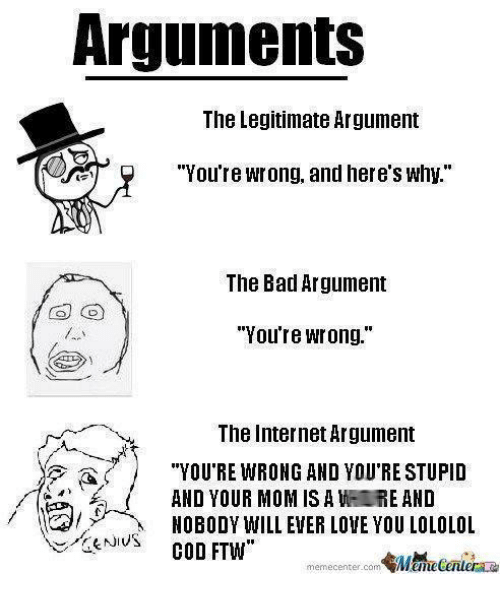 "Bad, Ftw, and Internet: Arguments  The Legitimate Argument  ""You're wrong, and here's Why""  The Bad Argument  ""You're Wrong.""  The Internet Argument  ""YOU'RE WRONG AND YOU STUPID  AND YOUR MOM IS A WH E AND  NOBODY WILL EVER LOVE YOU LOLOLOL.  COD FTW  memecenter-com"