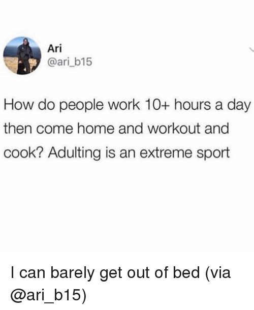 Work, Home, and Girl Memes: Ari  @ari_b15  How do people work 10+ hours a day  then come home and workout and  cook? Adulting is an extreme sport I can barely get out of bed (via @ari_b15)