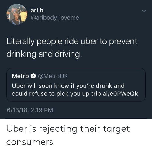Drinking, Driving, and Drunk: ari b.  @aribody_loveme  Literally people ride uber to prevent  drinking and driving  Metro @MetroUK  Uber will soon know if you're drunk and  could refuse to pick you up trib.al/e0PWeQk  6/13/18, 2:19 PM Uber is rejecting their target consumers