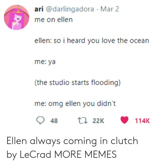 Dank, Love, and Memes: ari @darlingadora Mar 2  ellen: so i heard you love the ocean  me: ya  (the studio starts flooding)  me: omg ellen you didn't Ellen always coming in clutch by LeCrad MORE MEMES