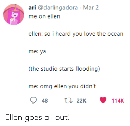Love, Omg, and Ellen: ari @darlingadora Mar 2  ellen: so i heard you love the ocean  me: ya  (the studio starts flooding)  me: omg ellen you didn't Ellen goes all out!