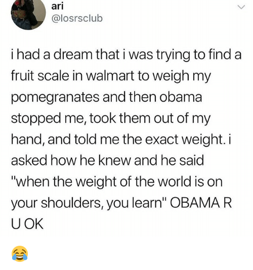 "A Dream, Memes, and Obama: ari  @losrsclub  i had a dream that i was trying to find a  fruit scale in walmart to weigh my  pomegranates and then obama  stopped me, took them out of my  hand, and told me the exact weight. i  asked how he knew and he said  ""when the weight of the world is on  your shoulders, you learn"" OBAMA R  UOK 😂"