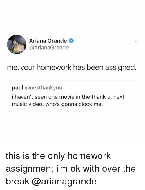 Ariana Grande, Clock, and Music: Ariana Grande  @ArianaGrande  me. your homework has been assigned  paul @nexthankyou  i haven't seen one movie in the thank u, next  music video. who's gonna clock me. this is the only homework assignment i'm ok with over the break @arianagrande