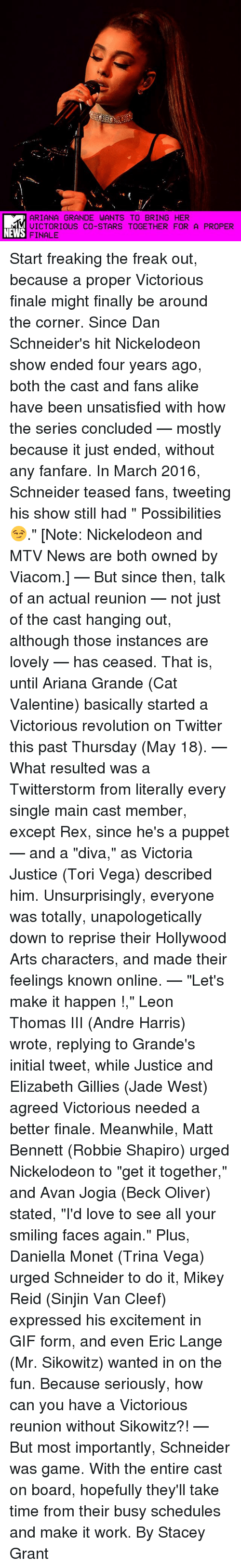 "Ariana Grande, Gif, and Love: ARIANA GRANDE WANTS TO BRING HER  VICTORIOUS CO-STARS TOGETHER FOR A PROPER  NEWS  FINALE Start freaking the freak out, because a proper Victorious finale might finally be around the corner. Since Dan Schneider's hit Nickelodeon show ended four years ago, both the cast and fans alike have been unsatisfied with how the series concluded — mostly because it just ended, without any fanfare. In March 2016, Schneider teased fans, tweeting his show still had "" Possibilities 😏."" [Note: Nickelodeon and MTV News are both owned by Viacom.] — But since then, talk of an actual reunion — not just of the cast hanging out, although those instances are lovely — has ceased. That is, until Ariana Grande (Cat Valentine) basically started a Victorious revolution on Twitter this past Thursday (May 18). — What resulted was a Twitterstorm from literally every single main cast member, except Rex, since he's a puppet — and a ""diva,"" as Victoria Justice (Tori Vega) described him. Unsurprisingly, everyone was totally, unapologetically down to reprise their Hollywood Arts characters, and made their feelings known online. — ""Let's make it happen !,"" Leon Thomas III (Andre Harris) wrote, replying to Grande's initial tweet, while Justice and Elizabeth Gillies (Jade West) agreed Victorious needed a better finale. Meanwhile, Matt Bennett (Robbie Shapiro) urged Nickelodeon to ""get it together,"" and Avan Jogia (Beck Oliver) stated, ""I'd love to see all your smiling faces again."" Plus, Daniella Monet (Trina Vega) urged Schneider to do it, Mikey Reid (Sinjin Van Cleef) expressed his excitement in GIF form, and even Eric Lange (Mr. Sikowitz) wanted in on the fun. Because seriously, how can you have a Victorious reunion without Sikowitz?! — But most importantly, Schneider was game. With the entire cast on board, hopefully they'll take time from their busy schedules and make it work. By Stacey Grant"
