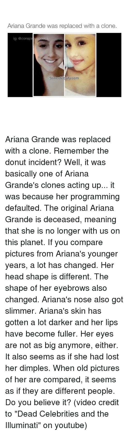 "Ariana Grande, Head, and Illuminati: Ariana Grande was replaced with a clone.  ig: @conspir  SimCelebrity com Ariana Grande was replaced with a clone. Remember the donut incident? Well, it was basically one of Ariana Grande's clones acting up... it was because her programming defaulted. The original Ariana Grande is deceased, meaning that she is no longer with us on this planet. If you compare pictures from Ariana's younger years, a lot has changed. Her head shape is different. The shape of her eyebrows also changed. Ariana's nose also got slimmer. Ariana's skin has gotten a lot darker and her lips have become fuller. Her eyes are not as big anymore, either. It also seems as if she had lost her dimples. When old pictures of her are compared, it seems as if they are different people. Do you believe it? (video credit to ""Dead Celebrities and the Illuminati"" on youtube)"