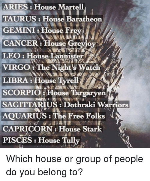 Memes, Capricorn, and Sagittarius: ARIES House Martell  TAURUS: House Baratheon  GEMINI House Frey  CANCER: House Greyjoy  LEO: House Lannister  VIRGO The Night's Watch  LIBRA: House Tyrell  SCORPIO a House Targaryen  SAGITTARIUS Dothraki Warriors  AQUARIUS: The Free Folks  CAPRICORN House Stark  PISCES House Tully Which house or group of people do you belong to?