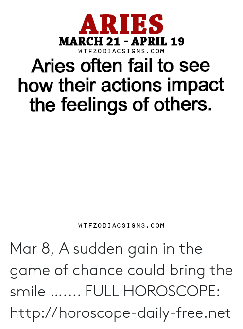 Fail, The Game, and Aries: ARIES  MARCH 21- APRIL 19  WTFZODIACSIGNS. COM  Aries often fail to see  how their actions impact  the feelings of others.  WTFZODIACSIGNS. COM Mar 8, A sudden gain in the game of chance could bring the smile  ….... FULL HOROSCOPE: http://horoscope-daily-free.net