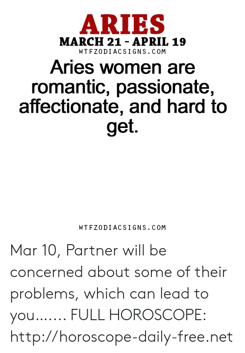 Aries, Free, and Horoscope: ARIES  MARCH 21- APRIL 19  WTFZODIACSIGNS. COM  Aries women are  romantic, passionate,  affectionate, and hard to  get.  WTFZODIACSIGNS. COM Mar 10, Partner will be concerned about some of their problems, which can lead to you….... FULL HOROSCOPE: http://horoscope-daily-free.net