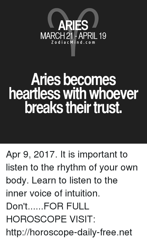 Aries, Free, and Horoscope: ARIES  MARCH 21-APRIL 19  Z o d i a c M i n d c o m  Aries becomes  heartless With Whoever  breaks their trust. Apr 9, 2017. It is important to listen to the rhythm of your own body. Learn to listen to the inner voice of intuition. Don't......FOR FULL HOROSCOPE VISIT: http://horoscope-daily-free.net